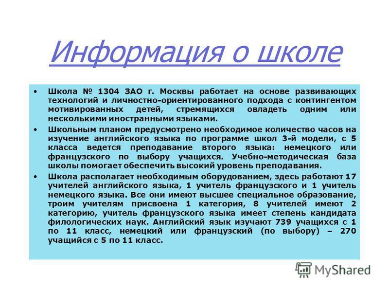 Информация о школе Школа 1304 ЗАО г. Москвы работает на основе развивающих технологий и личностно-ориентированного подхода с контингентом мотивированных детей, стремящихся овладеть одним или несколькими иностранными языками. Школьным планом предусмот