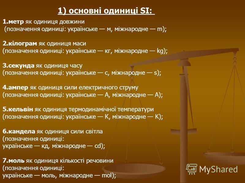 1) основні одиниці SI: 1.метр як одиниця довжини (позначення одиниці: українське м, міжнародне m); 2.кілограм як одиниця маси (позначення одиниці: українське кг, міжнародне kg); 3.секунда як одиниця часу (позначення одиниці: українське с, міжнародне