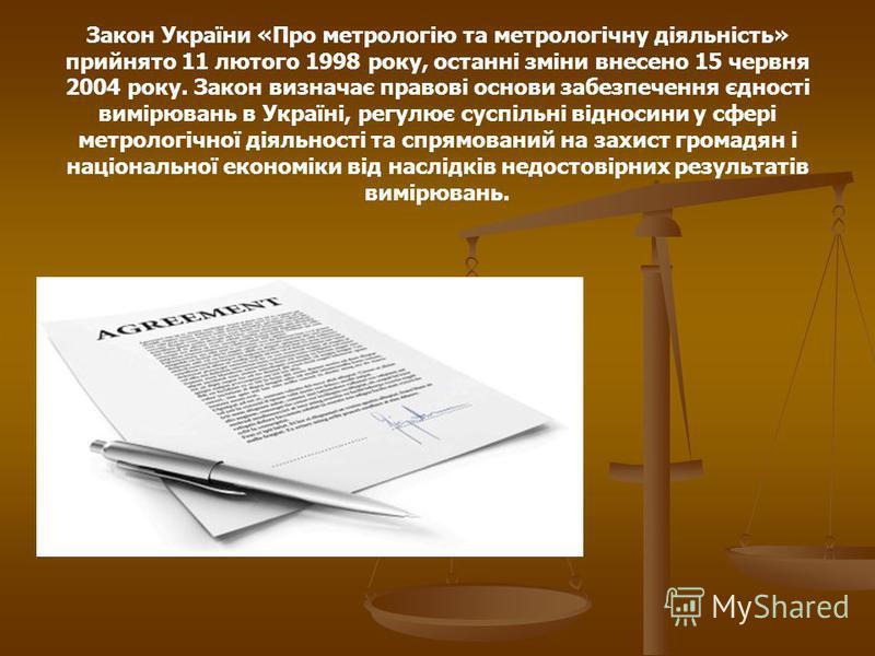 Закон України «Про метрологію та метрологічну діяльність» прийнято 11 лютого 1998 року, останні зміни внесено 15 червня 2004 року. Закон визначає правові основи забезпечення єдності вимірювань в Україні, регулює суспільні відносини у сфері метрологіч