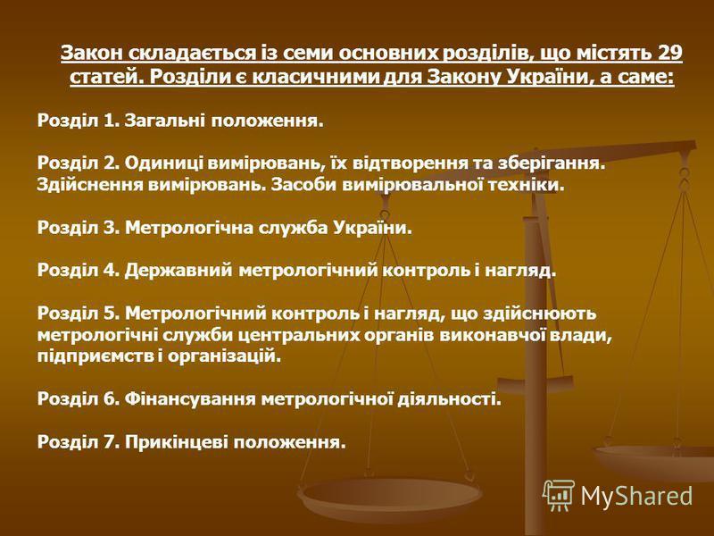 Закон складається із семи основних розділів, що містять 29 статей. Розділи є класичними для Закону України, а саме: Розділ 1. Загальні положення. Розділ 2. Одиниці вимірювань, їх відтворення та зберігання. Здійснення вимірювань. Засоби вимірювальної