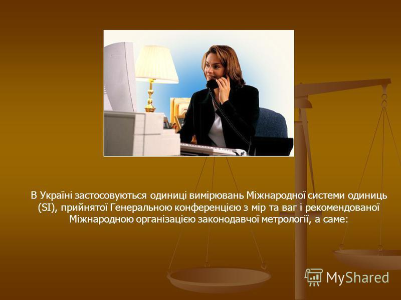 В Україні застосовуються одиниці вимірювань Міжнародної системи одиниць (SI), прийнятої Генеральною конференцією з мір та ваг і рекомендованої Міжнародною організацією законодавчої метрології, а саме: