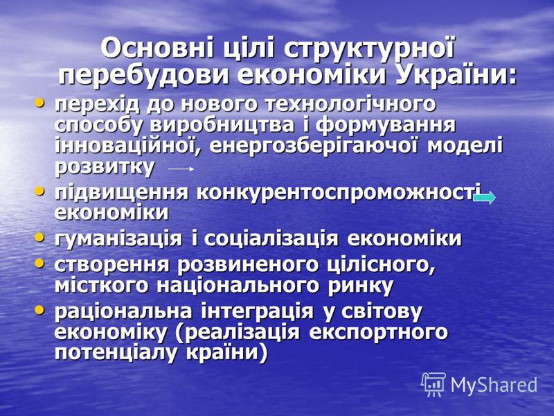 Основні цілі структурної перебудови економіки України: перехід до нового технологічного способу виробництва і формування інноваційної, енергозберігаючої моделі розвитку перехід до нового технологічного способу виробництва і формування інноваційної, е