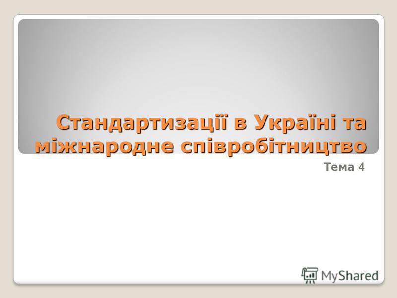 Стандартизації в Україні та міжнародне співробітництво Тема 4
