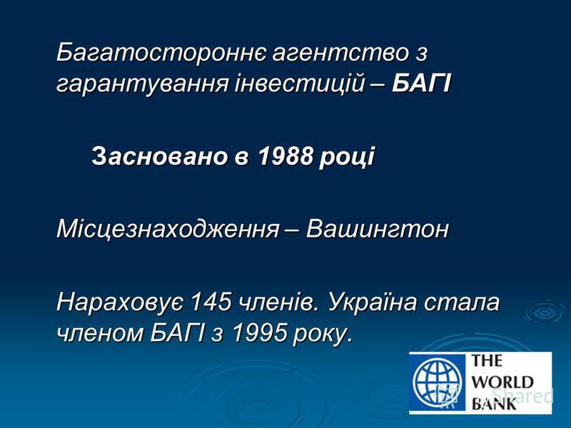 Багатостороннє агентство з гарантування інвестицій – БАГІ Засновано в 1988 році Місцезнаходження – Вашингтон Нараховує 145 членів. Україна стала членом БАГІ з 1995 року.