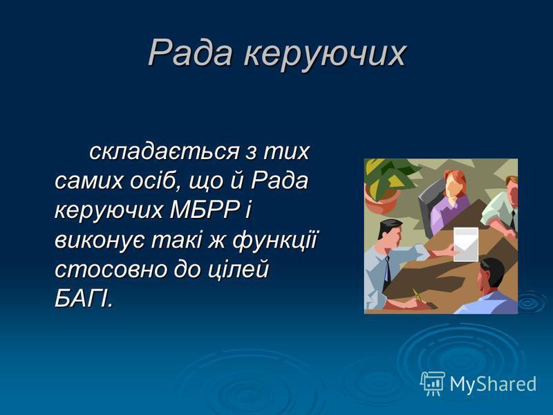 Рада керуючих складається з тих самих осіб, що й Рада керуючих МБРР і виконує такі ж функції стосовно до цілей БАГІ.