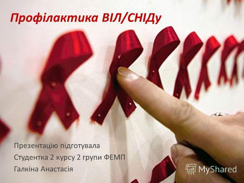 Профілактика ВІЛ/СНІДу Презентацію підготувала Студентка 2 курсу 2 групи ФЕМП Галкіна Анастасія