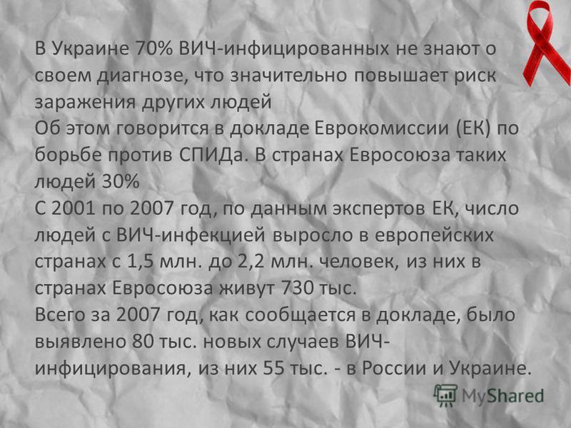 В Украине 70% ВИЧ-инфицированных не знают о своем диагнозе, что значительно повышает риск заражения других людей Об этом говорится в докладе Еврокомиссии (ЕК) по борьбе против СПИДа. В странах Евросоюза таких людей 30% С 2001 по 2007 год, по данным э