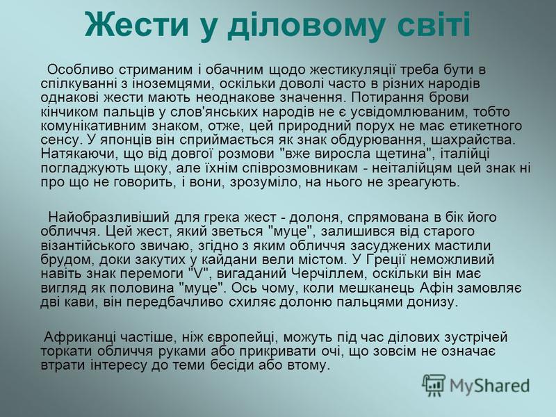 Жести у діловому світі Особливо стриманим і обачним щодо жестикуляції треба бути в спілкуванні з іноземцями, оскільки доволі часто в різних народів однакові жести мають неоднакове значення. Потирання брови кінчиком пальців у слов'янських народів не є