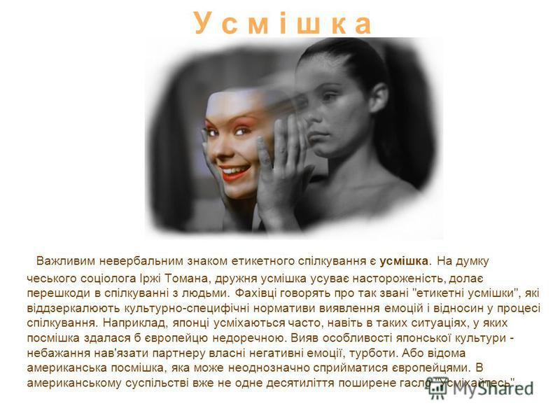 У с м і ш к а Важливим невербальним знаком етикетного спілкування є усмішка. На думку чеського соціолога Іржі Томана, дружня усмішка усуває настороженість, долає перешкоди в спілкуванні з людьми. Фахівці говорять про так звані