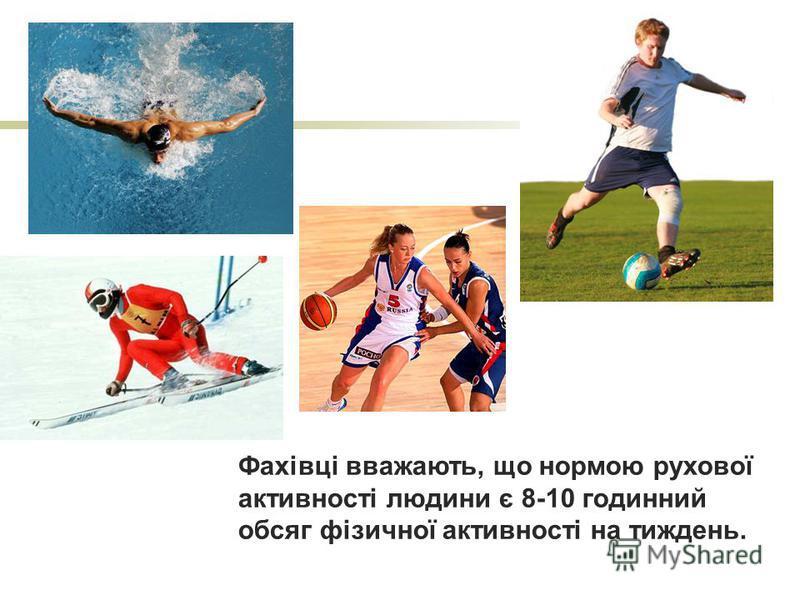 Фахівці вважають, що нормою рухової активності людини є 8-10 годинний обсяг фізичної активності на тиждень.