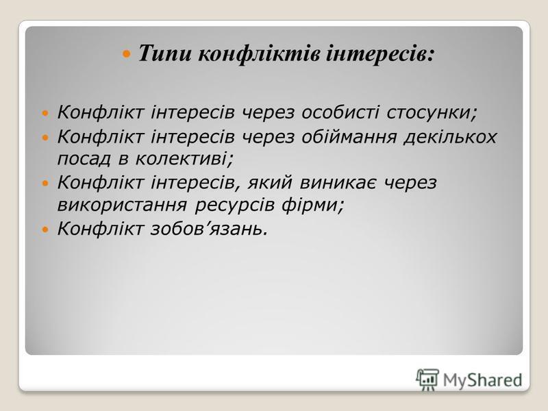 Типи конфліктів інтересів: Конфлікт інтересів через особисті стосунки; Конфлікт інтересів через обіймання декількох посад в колективі; Конфлікт інтересів, який виникає через використання ресурсів фірми; Конфлікт зобовязань.