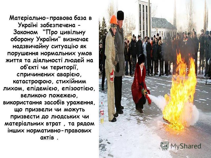 Матеріально-правова база в Україні забезпечена - Законом Про цивільну оборону України визначає надзвичайну ситуацію як порушення нормальних умов життя та діяльності людей на обєкті чи території, спричинених аварією, катастрофою, стихійним лихом, епід