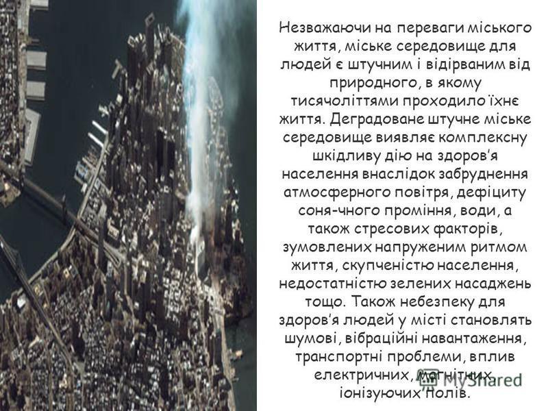 Незважаючи на переваги міського життя, міське середовище для людей є штучним і відірваним від природного, в якому тисячоліттями проходило їхнє життя. Деградоване штучне міське середовище виявляє комплексну шкідливу дію на здоровя населення внаслідок