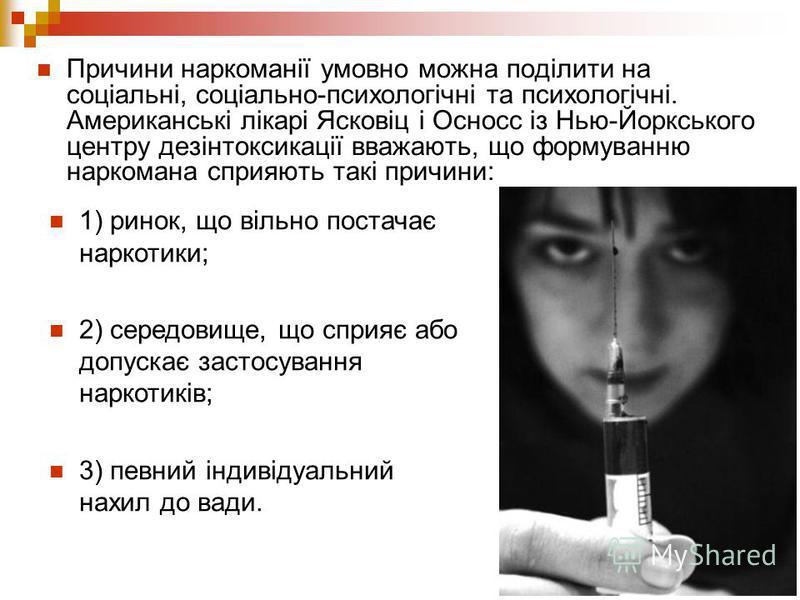Причини наркоманії умовно можна поділити на соціальні, соціально-психологічні та психологічні. Американські лікарі Ясковіц і Осносс із Нью-Йоркського центру дезінтоксикації вважають, що формуванню наркомана сприяють такі причини: 1) ринок, що вільно