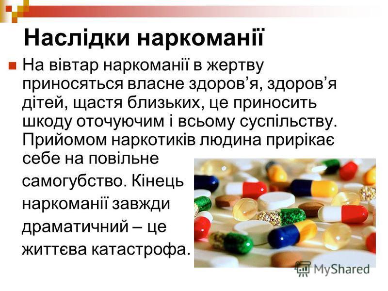 Наслідки наркоманії На вівтар наркоманії в жертву приносяться власне здоровя, здоровя дітей, щастя близьких, це приносить шкоду оточуючим і всьому суспільству. Прийомом наркотиків людина прирікає себе на повільне самогубство. Кінець наркоманії завжди