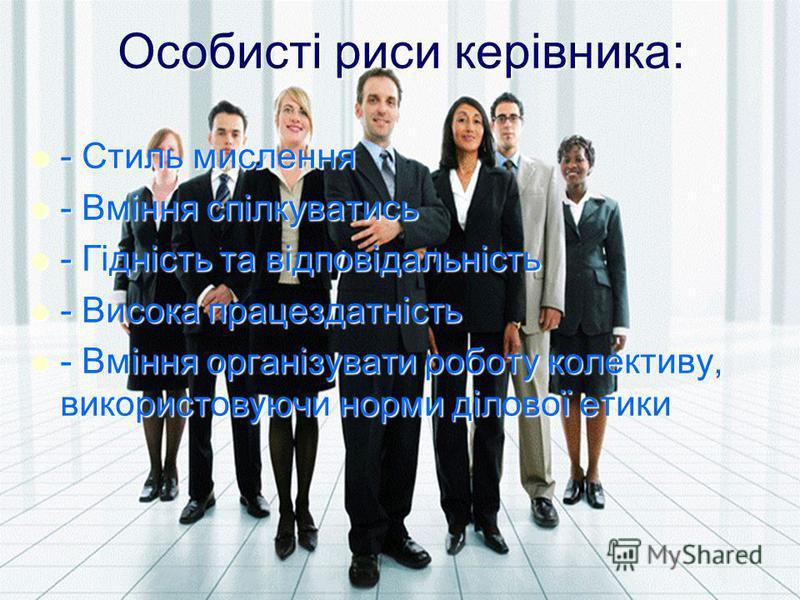 Особисті риси керівника: - Стиль мислення - Стиль мислення - Вміння спілкуватись - Вміння спілкуватись - Гідність та відповідальність - Гідність та відповідальність - Висока працездатність - Висока працездатність - Вміння організувати роботу колектив