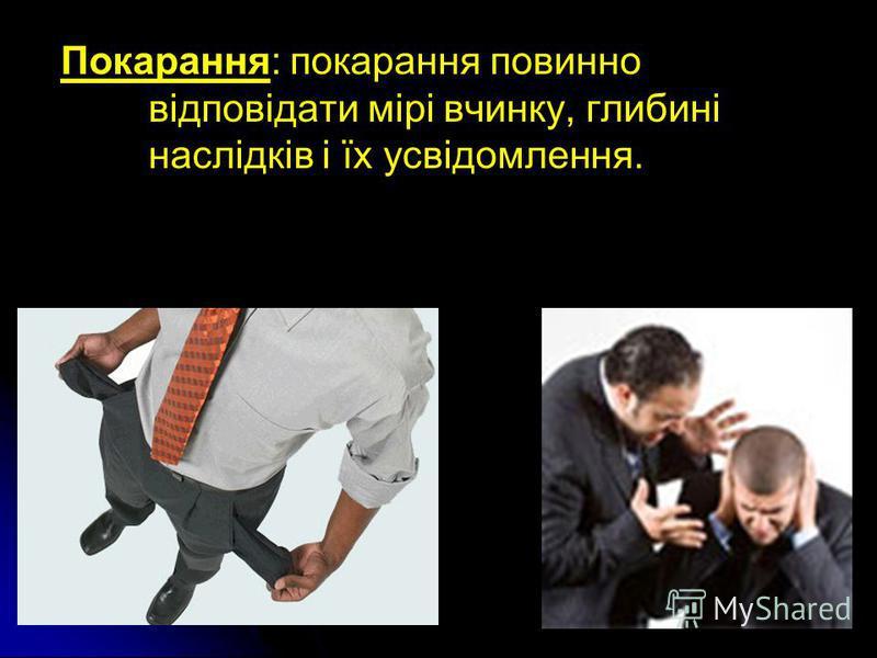 Покарання: покарання повинно відповідати мірі вчинку, глибині наслідків і їх усвідомлення.