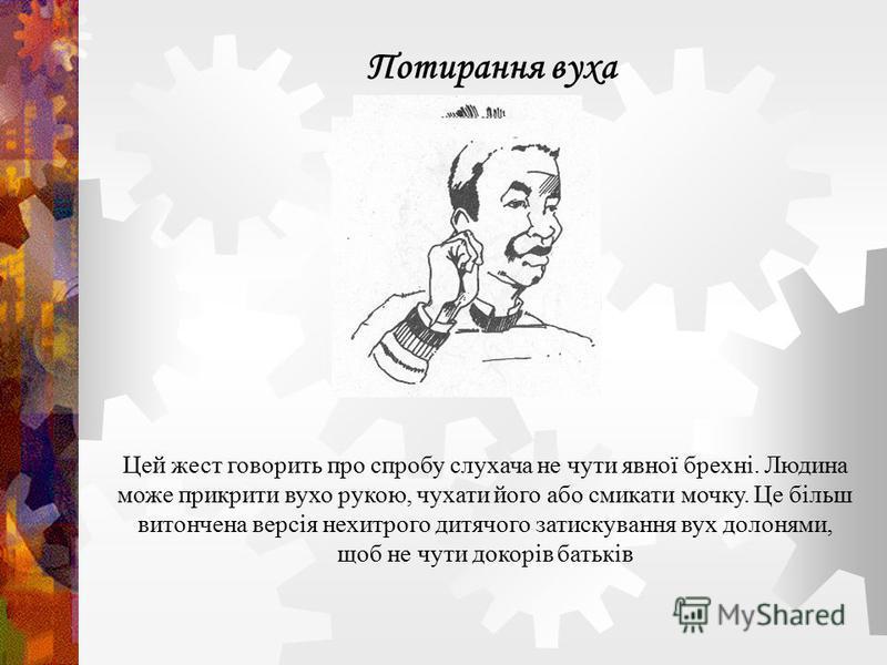 Цей жест говорить про спробу слухача не чути явної брехні. Людина може прикрити вухо рукою, чухати його або смикати мочку. Це більш витончена версія нехитрого дитячого затискування вух долонями, щоб не чути докорів батьків Потирання вуха