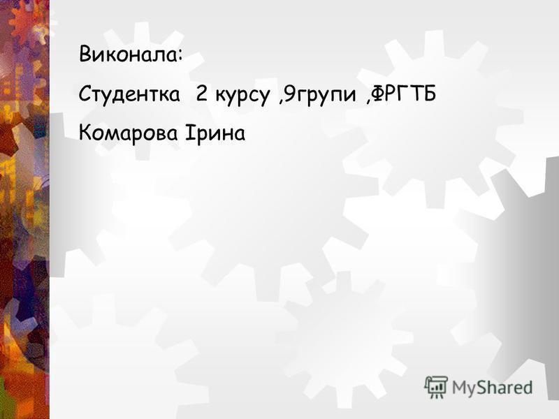 Виконала: Студентка 2 курсу,9групи,ФРГТБ Комарова Ірина
