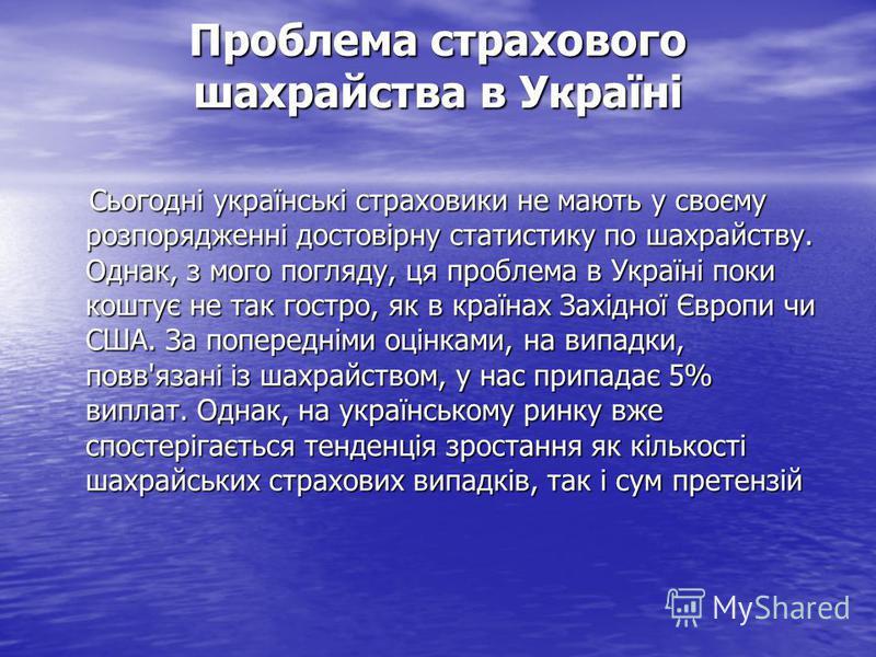 Проблема страхового шахрайства в Україні Сьогодні українські страховики не мають у своєму розпорядженні достовірну статистику по шахрайству. Однак, з мого погляду, ця проблема в Україні поки коштує не так гостро, як в країнах Західної Європи чи США.