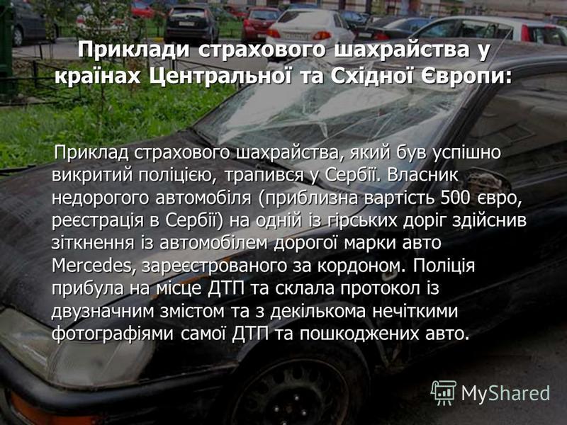 Приклади страхового шахрайства у країнах Центральної та Східної Європи: Приклад страхового шахрайства, який був успішно викритий поліцією, трапився у Сербії. Власник недорогого автомобіля (приблизна вартість 500 євро, реєстрація в Сербії) на одній із