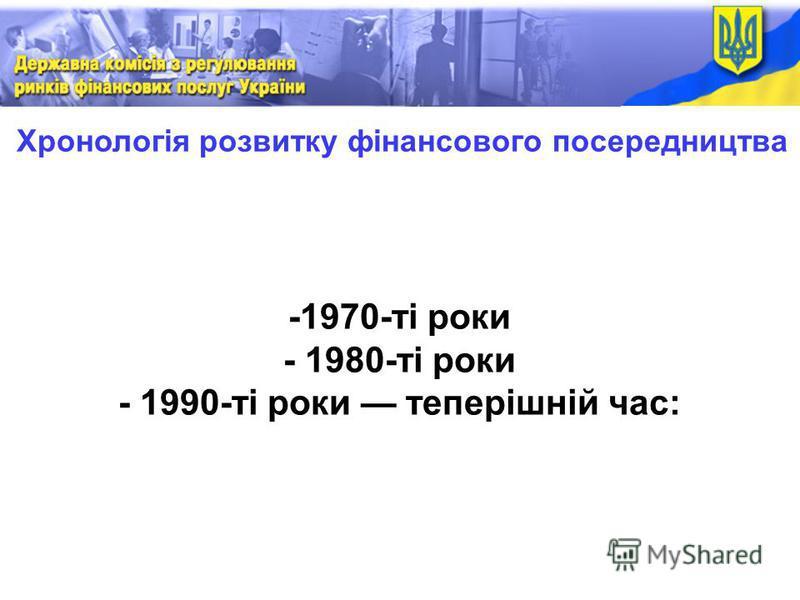 Хронологія розвитку фінансового посередництва -1970-ті роки - 1980-ті роки - 1990-ті роки теперішній час: