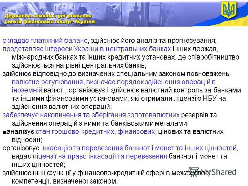 . складає платіжний баланс, здійснює його аналіз та прогнозування; представляє інтереси України в центральних банках інших держав, міжнародних банках та інших кредитних установах, де співробітництво здійснюється на рівні центральних банків; здійснює