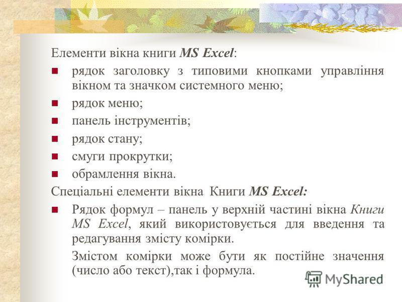 Елементи вікна книги MS Excel: рядок заголовку з типовими кнопками управління вікном та значком системного меню; рядок меню; панель інструментів; рядок стану; смуги прокрутки; обрамлення вікна. Спеціальні елементи вікна Книги MS Excel: Рядок формул –