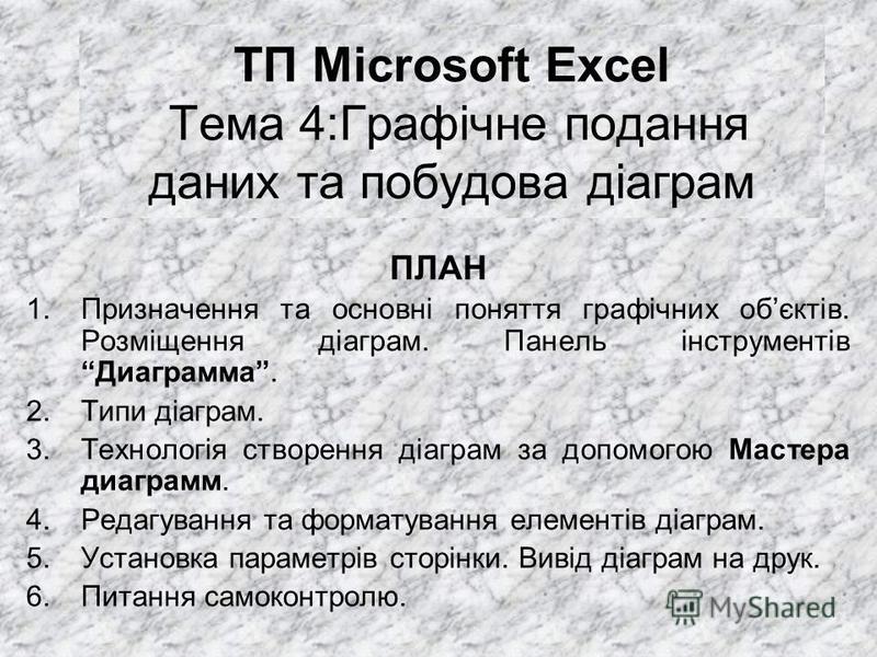 ТП Microsoft Excel Тема 4:Графічне подання даних та побудова діаграм ПЛАН 1.Призначення та основні поняття графічних обєктів. Розміщення діаграм. Панель інструментів Диаграмма. 2.Типи діаграм. 3.Технологія створення діаграм за допомогою Мастера диагр