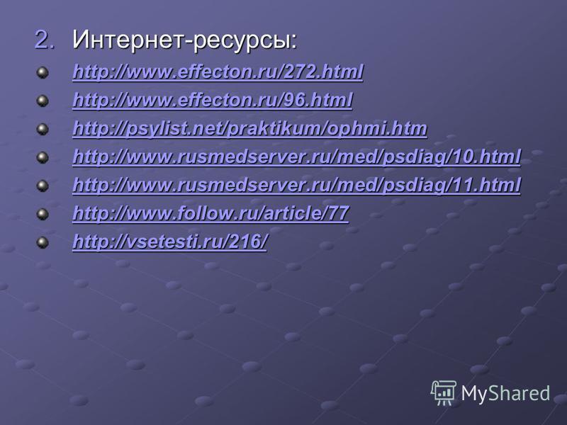 2.Интернет-ресурсы: http://www.effecton.ru/272. html http://www.effecton.ru/96. html http://psylist.net/praktikum/ophmi.htm http://www.rusmedserver.ru/med/psdiag/10. html http://www.rusmedserver.ru/med/psdiag/11. html http://www.follow.ru/article/77