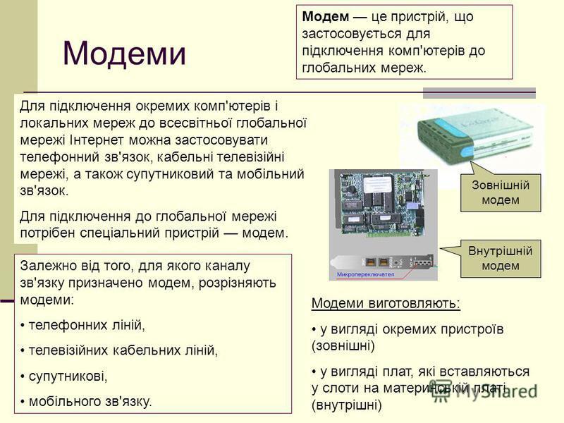 Модеми Для підключення окремих комп'ютерів і локальних мереж до всесвітньої глобальної мережі Інтернет можна застосовувати телефонний зв'язок, кабельні телевізійні мережі, а також супутниковий та мобільний зв'язок. Для підключення до глобальної мереж