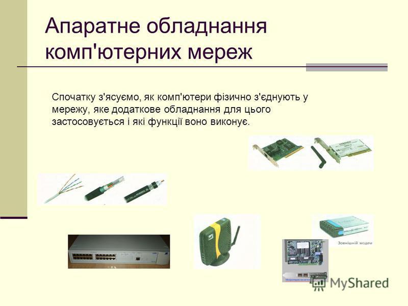 Апаратне обладнання комп'ютерних мереж Спочатку з'ясуємо, як комп'ютери фізично з'єднують у мережу, яке додаткове обладнання для цього застосовується і які функції воно виконує.