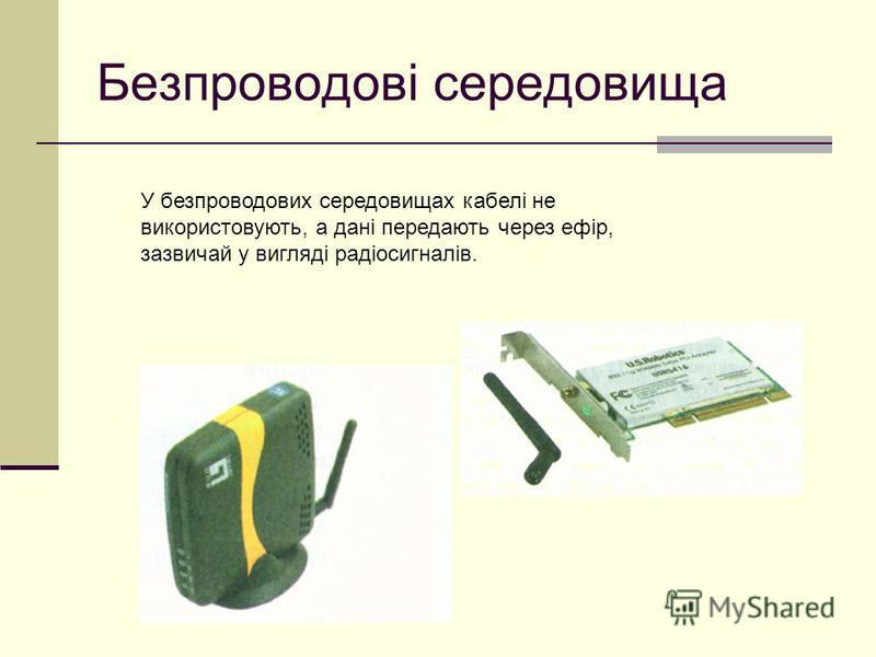 Безпроводові середовища У безпроводових середовищах кабелі не використовують, а дані передають через ефір, зазвичай у вигляді радіосигналів.