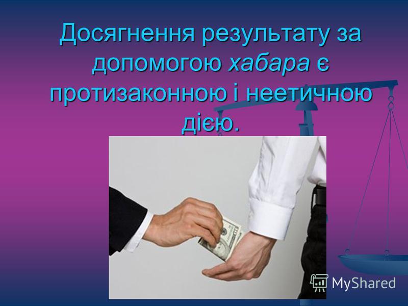 Досягнення результату за допомогою хабара є протизаконною і неетичною дією.