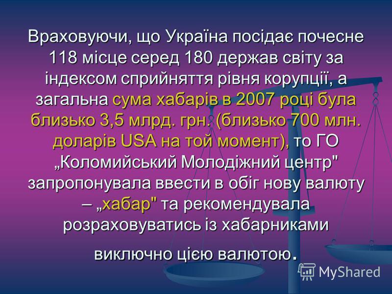 Враховуючи, що Україна посідає почесне 118 місце серед 180 держав світу за індексом сприйняття рівня корупції, а загальна сума хабарів в 2007 році була близько 3,5 млрд. грн. (близько 700 млн. доларів USA на той момент), то ГО Коломийський Молодіжний