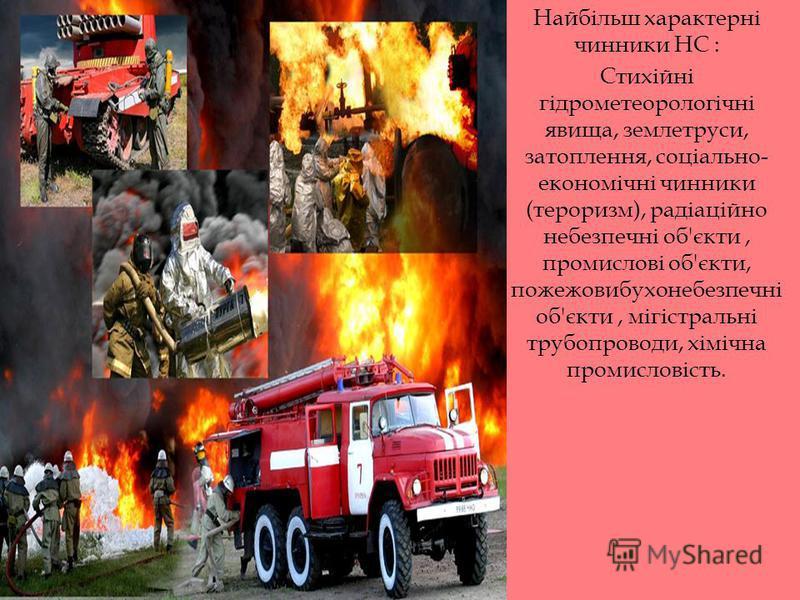 Найбільш характерні чинники НС : Стихійні гідрометеорологічні явища, землетруси, затоплення, соціально- економічні чинники (тероризм), радіаційно небезпечні об'єкти, промислові об'єкти, пожежовибухонебезпечні об'єкти, мігістральні трубопроводи, хіміч
