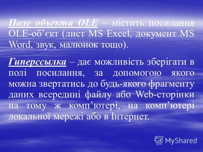 Поле объекта OLE – містить посилання OLE-обєкт (лист MS Excel, документ MS Word, звук, малюнок тощо). Гиперссылка – дає можливість зберігати в полі посилання, за допомогою якого можна звертатись до будь-якого фрагменту даних всередині файлу або Web-с