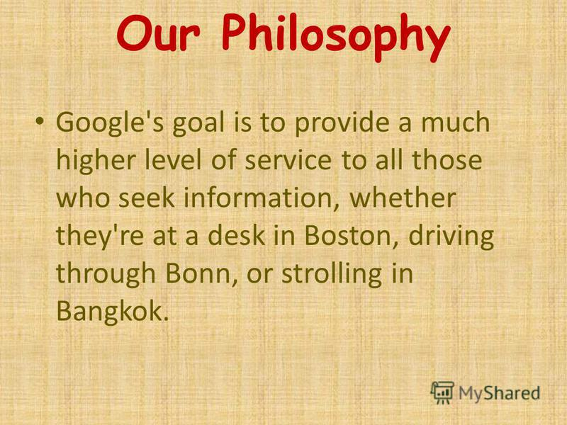 Our Philosophy Google's goal is to provide a much higher level of service to all those who seek information, whether they're at a desk in Boston, driving through Bonn, or strolling in Bangkok.