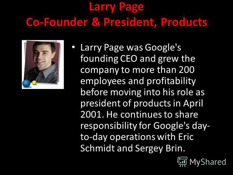 Larry Page Co-Founder & President, Products Larry Page was Google's founding CEO and grew the company to more than 200 employees and profitability before moving into his role as president of products in April 2001. He continues to share responsibilit