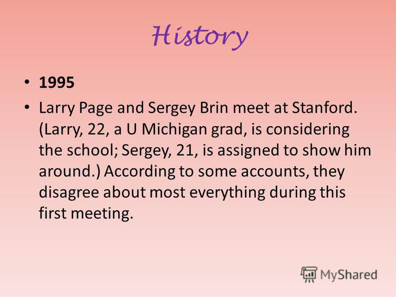 History 1995 Larry Page and Sergey Brin meet at Stanford. (Larry, 22, a U Michigan grad, is considering the school; Sergey, 21, is assigned to show him around.) According to some accounts, they disagree about most everything during this first meeting