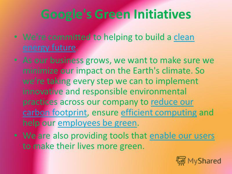 Google's Green Initiatives We're committed to helping to build a clean energy future.clean energy future As our business grows, we want to make sure we minimize our impact on the Earth's climate. So were taking every step we can to implement innovati
