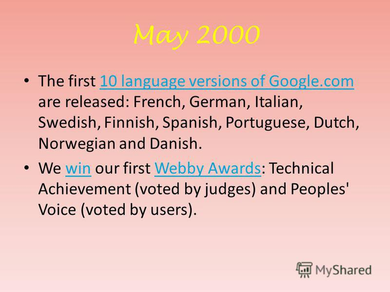 May 2000 The first 10 language versions of Google.com are released: French, German, Italian, Swedish, Finnish, Spanish, Portuguese, Dutch, Norwegian and Danish.10 language versions of Google.com We win our first Webby Awards: Technical Achievement (v
