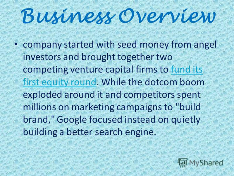 Business Overview company started with seed money from angel investors and brought together two competing venture capital firms to fund its first equity round. While the dotcom boom exploded around it and competitors spent millions on marketing campa