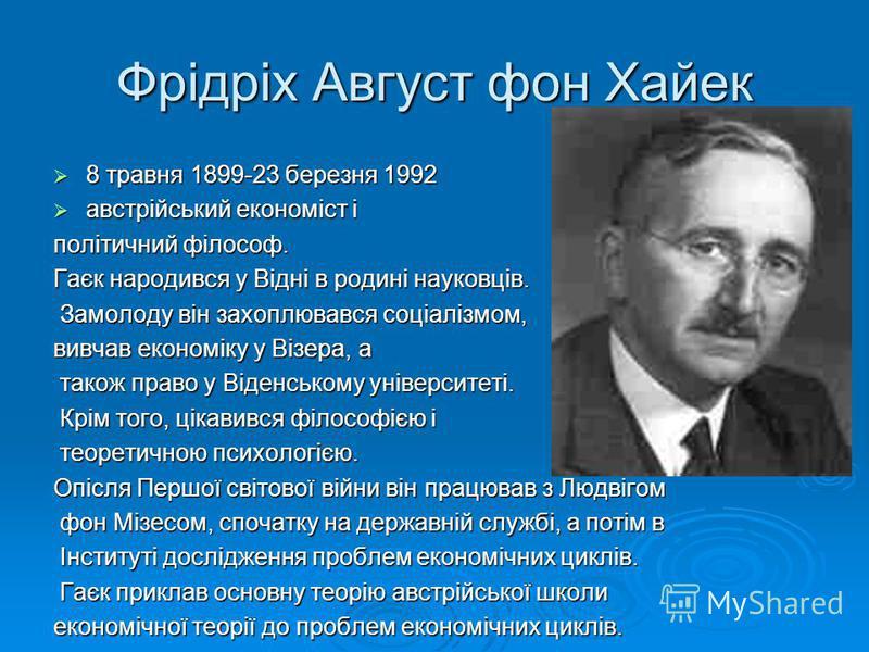 Фрідріх Август фон Хайек 8 травня 1899-23 березня 1992 8 травня 1899-23 березня 1992 австрійський економіст і австрійський економіст і політичний філософ. Гаєк народився у Відні в родині науковців. Замолоду він захоплювався соціалізмом, Замолоду він