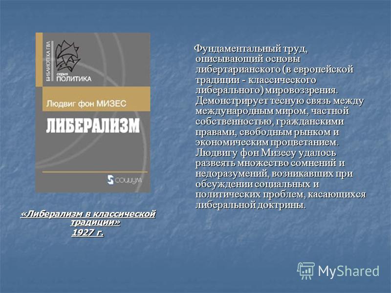 «Либерализм в классической традиции» 1927 г. Фундаментальный труд, описывающий основы либертарианского (в европейской традиции - классического либерального) мировоззрения. Демонстрирует тесную связь между международным миром, частной собственностью,