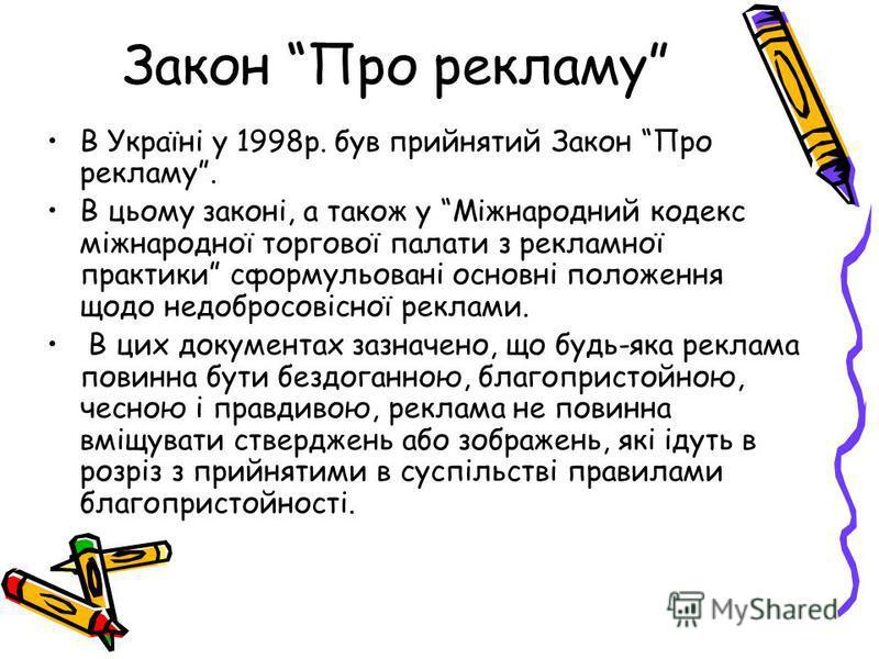 Закон Про рекламу В Україні у 1998р. був прийнятий Закон Про рекламу. В цьому законі, а також у Міжнародний кодекс міжнародної торгової палати з рекламної практики сформульовані основні положення щодо недобросовісної реклами. В цих документах зазначе