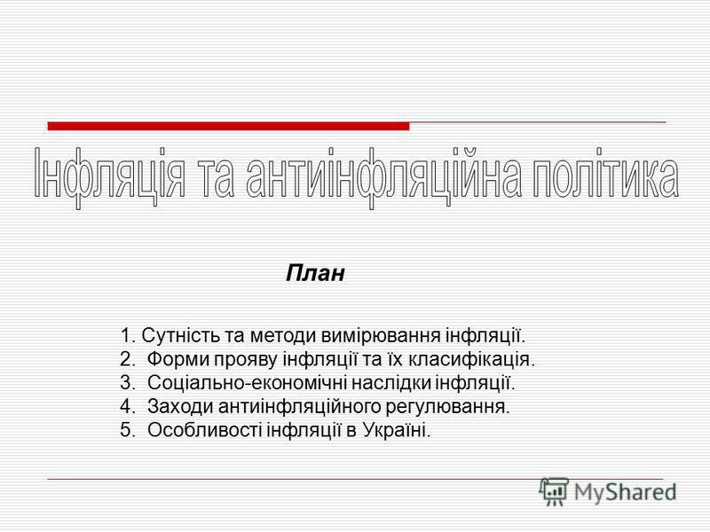 1. Сутність та методи вимірювання інфляції. 2. Форми прояву інфляції та їх класифікація. 3. Соціально-економічні наслідки інфляції. 4. Заходи антиінфляційного регулювання. 5. Особливості інфляції в Україні. План
