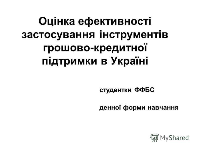 Оцінка ефективності застосування інструментів грошово-кредитної підтримки в Україні студентки ФФБС денної форми навчання