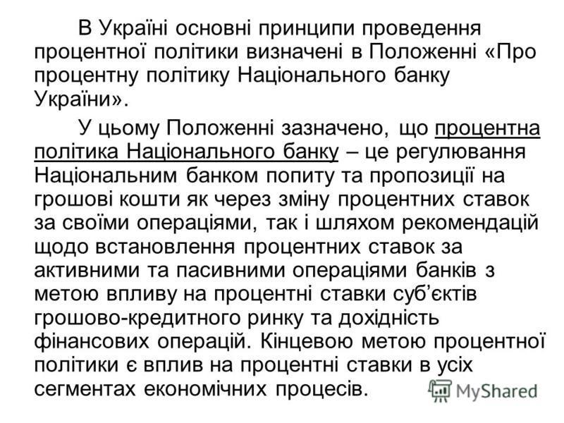 В Україні основні принципи проведення процентної політики визначені в Положенні «Про процентну політику Національного банку України». У цьому Положенні зазначено, що процентна політика Національного банку – це регулювання Національним банком попиту т