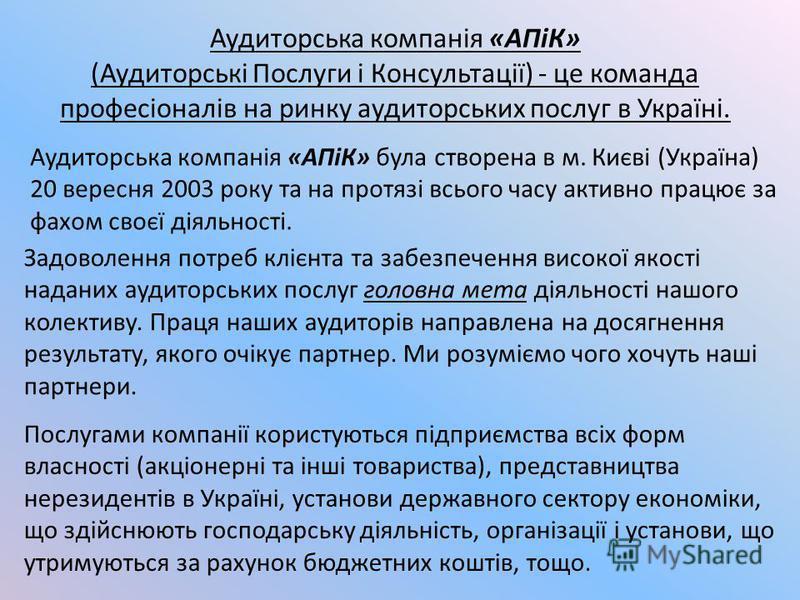 Аудиторська компанія «АПіК» (Аудиторські Послуги і Консультації) - це команда професіоналів на ринку аудиторських послуг в Україні. Аудиторська компанія «АПіК» була створена в м. Києві (Україна) 20 вересня 2003 року та на протязі всього часу активно